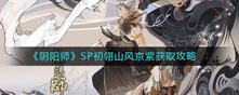 《阴阳师》SP初翎山风京紫获取攻略